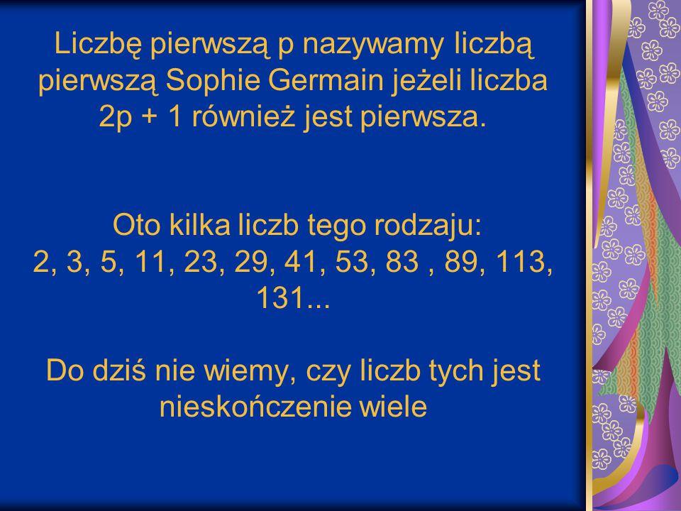Liczbę pierwszą p nazywamy liczbą pierwszą Sophie Germain jeżeli liczba 2p + 1 również jest pierwsza.