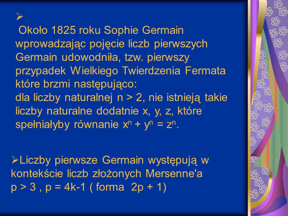Około 1825 roku Sophie Germain wprowadzając pojęcie liczb pierwszych Germain udowodniła, tzw. pierwszy przypadek Wielkiego Twierdzenia Fermata które brzmi następująco: dla liczby naturalnej n > 2, nie istnieją takie liczby naturalne dodatnie x, y, z, które spełniałyby równanie xn + yn = zn.