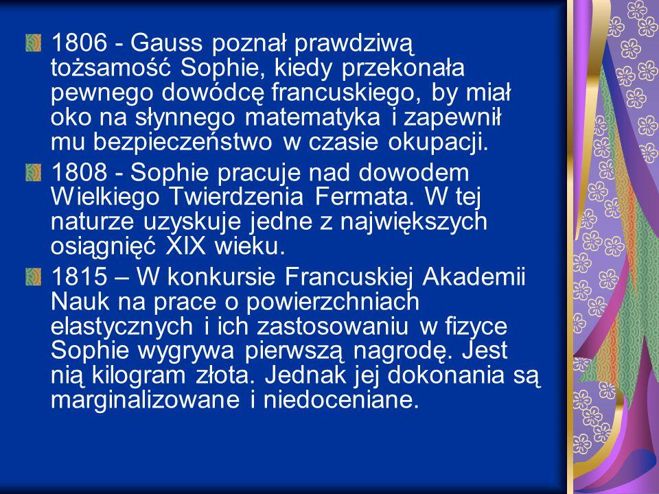 1806 - Gauss poznał prawdziwą tożsamość Sophie, kiedy przekonała pewnego dowódcę francuskiego, by miał oko na słynnego matematyka i zapewnił mu bezpieczeństwo w czasie okupacji.
