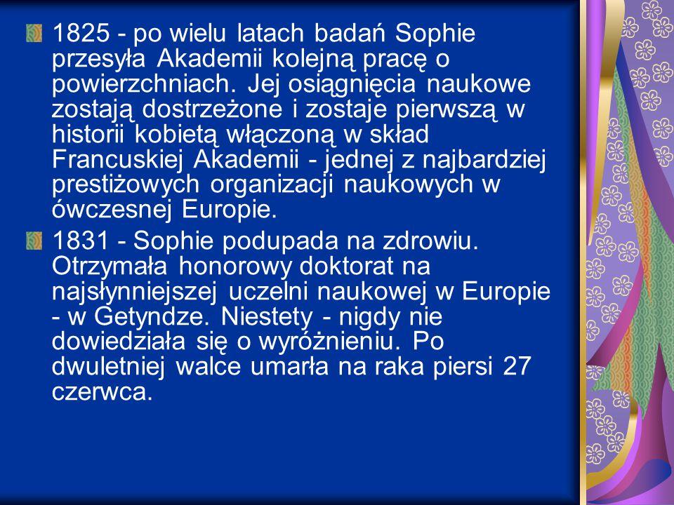 1825 - po wielu latach badań Sophie przesyła Akademii kolejną pracę o powierzchniach. Jej osiągnięcia naukowe zostają dostrzeżone i zostaje pierwszą w historii kobietą włączoną w skład Francuskiej Akademii - jednej z najbardziej prestiżowych organizacji naukowych w ówczesnej Europie.
