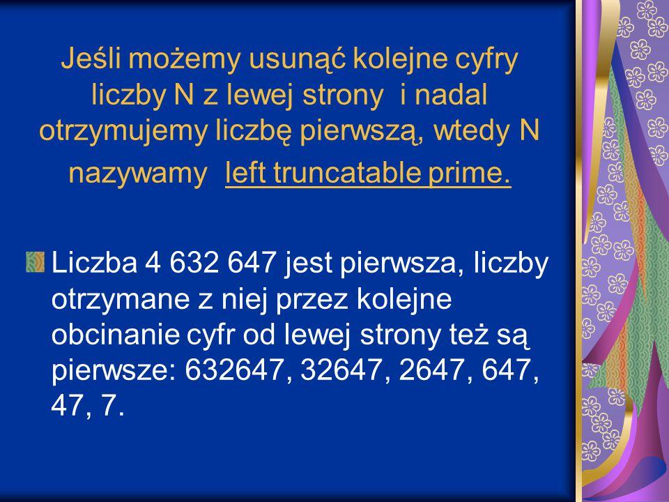 Jeśli możemy usunąć kolejne cyfry liczby N z lewej strony i nadal otrzymujemy liczbę pierwszą, wtedy N nazywamy left truncatable prime.