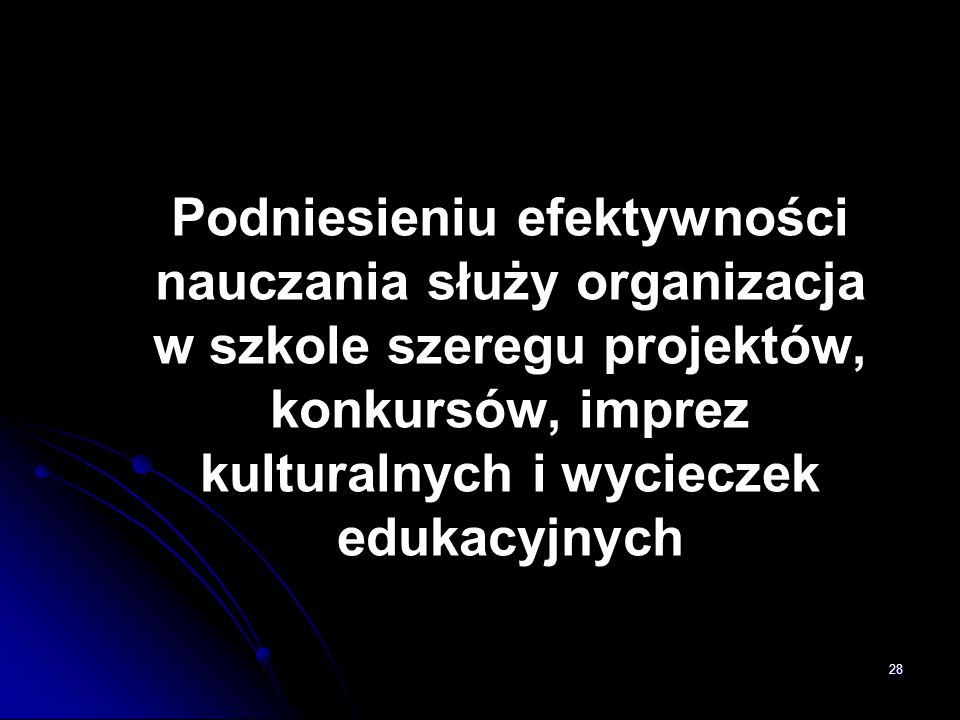 Podniesieniu efektywności nauczania służy organizacja w szkole szeregu projektów, konkursów, imprez kulturalnych i wycieczek edukacyjnych