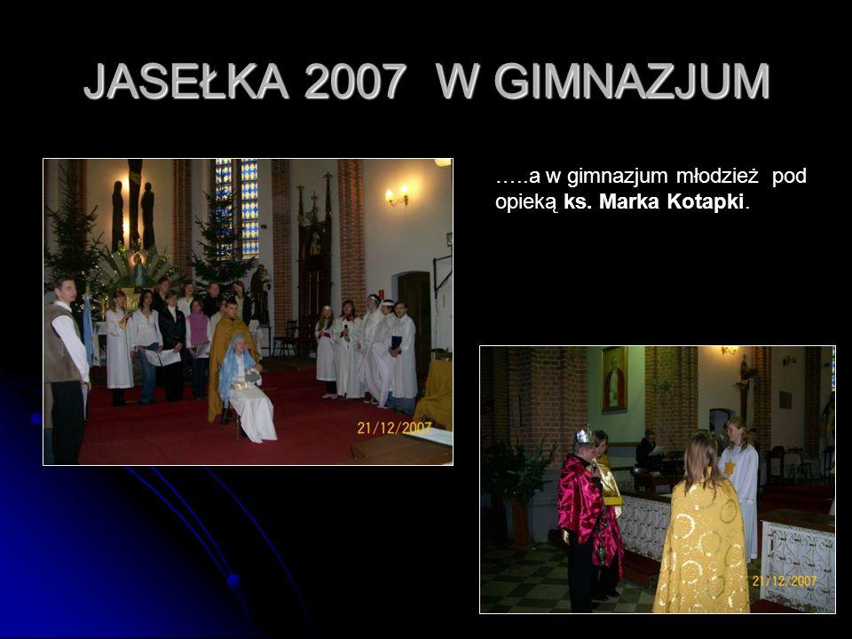 JASEŁKA 2007 W GIMNAZJUM …..a w gimnazjum młodzież pod opieką ks.