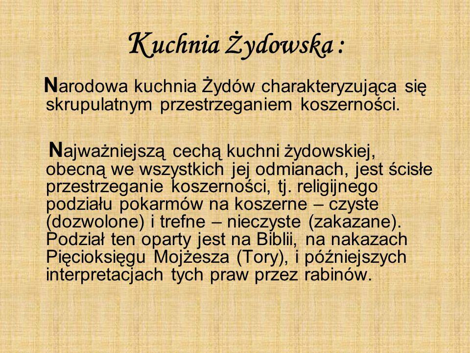 Kuchnia Żydowska : Narodowa kuchnia Żydów charakteryzująca się skrupulatnym przestrzeganiem koszerności.