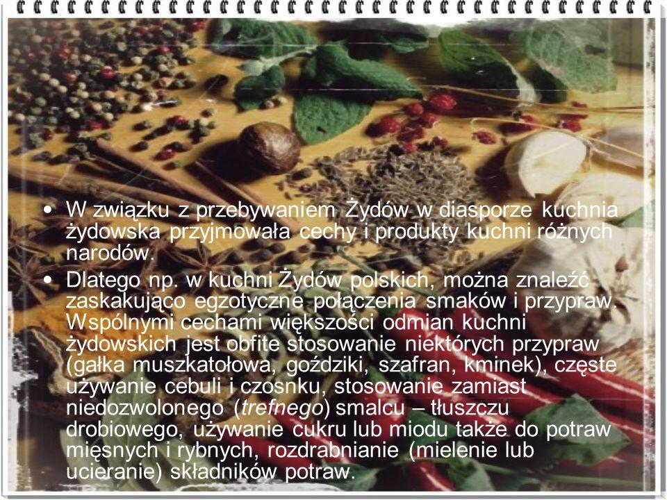 W związku z przebywaniem Żydów w diasporze kuchnia żydowska przyjmowała cechy i produkty kuchni różnych narodów.