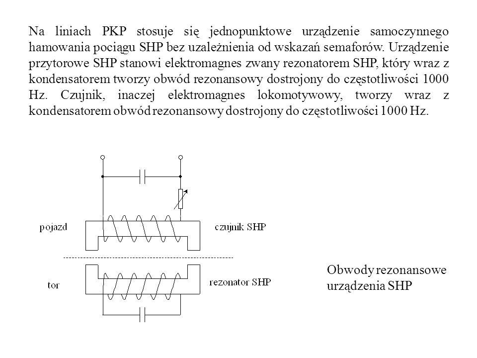 Na liniach PKP stosuje się jednopunktowe urządzenie samoczynnego hamowania pociągu SHP bez uzależnienia od wskazań semaforów. Urządzenie przytorowe SHP stanowi elektromagnes zwany rezonatorem SHP, który wraz z kondensatorem tworzy obwód rezonansowy dostrojony do częstotliwości 1000 Hz. Czujnik, inaczej elektromagnes lokomotywowy, tworzy wraz z kondensatorem obwód rezonansowy dostrojony do częstotliwości 1000 Hz.
