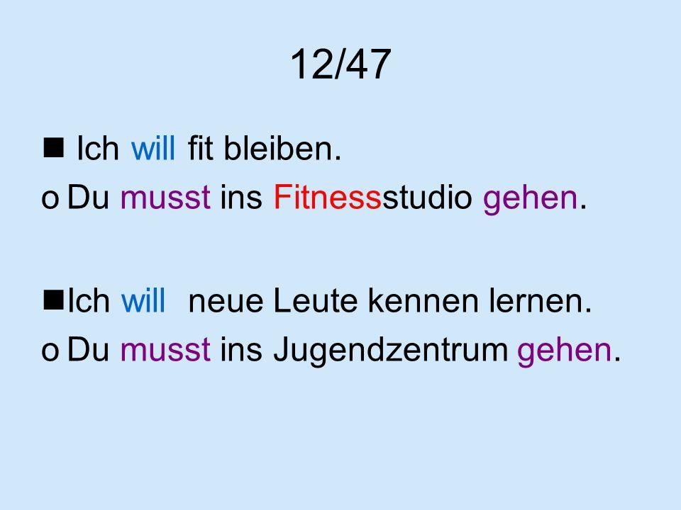12/47 Ich will fit bleiben. Du musst ins Fitnessstudio gehen.