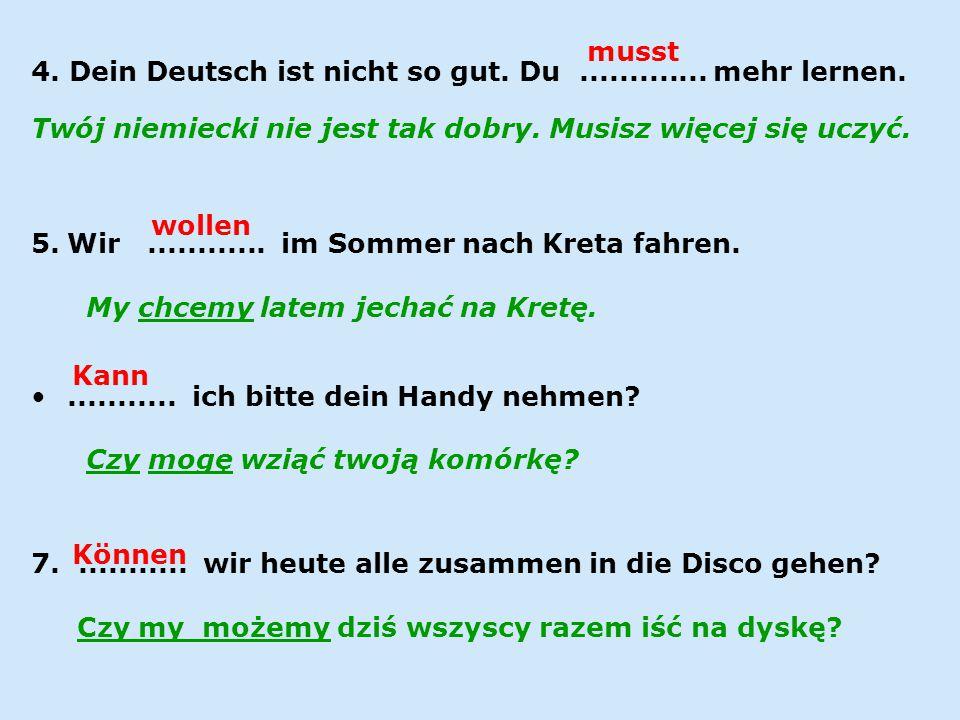4. Dein Deutsch ist nicht so gut. Du ............. mehr lernen.