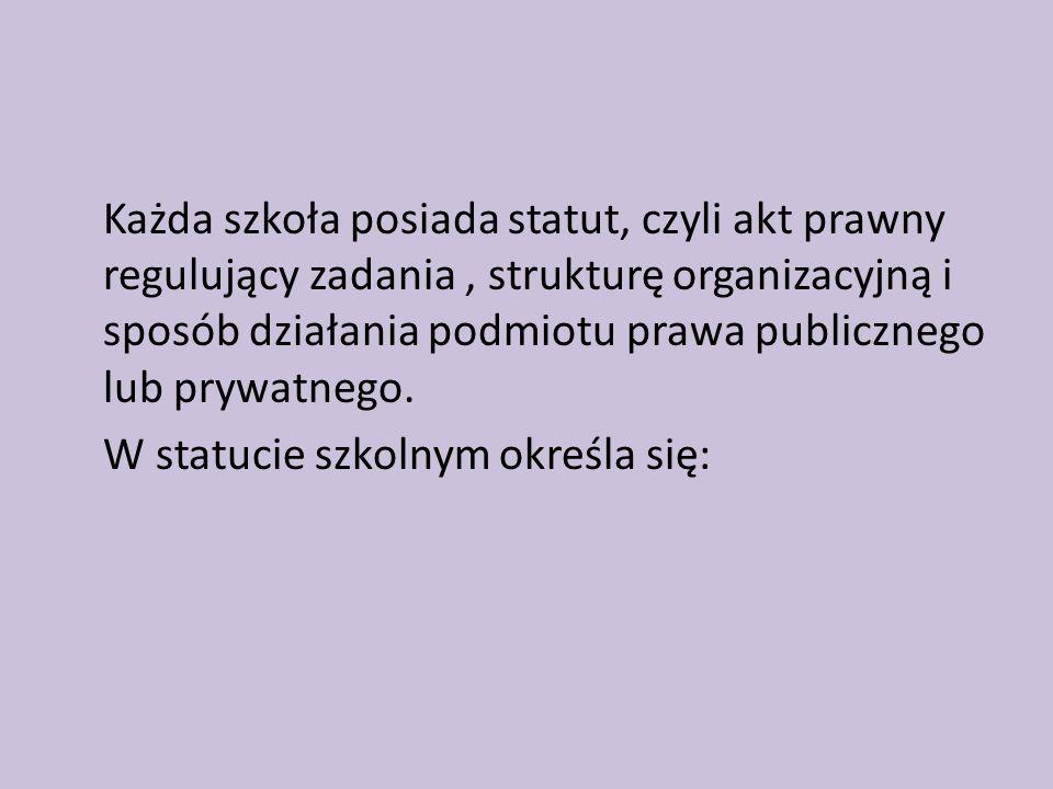 Każda szkoła posiada statut, czyli akt prawny regulujący zadania , strukturę organizacyjną i sposób działania podmiotu prawa publicznego lub prywatnego.