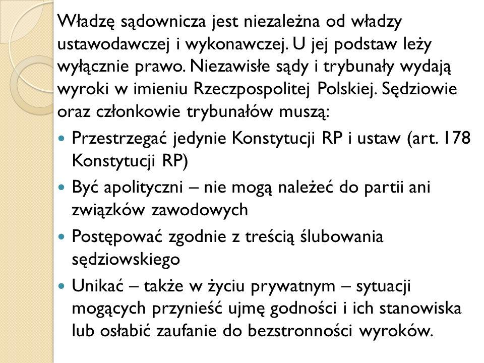 Władzę sądownicza jest niezależna od władzy ustawodawczej i wykonawczej. U jej podstaw leży wyłącznie prawo. Niezawisłe sądy i trybunały wydają wyroki w imieniu Rzeczpospolitej Polskiej. Sędziowie oraz członkowie trybunałów muszą:
