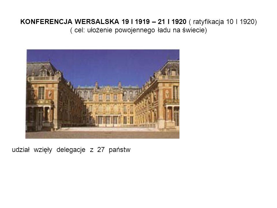 KONFERENCJA WERSALSKA 19 I 1919 – 21 I 1920 ( ratyfikacja 10 I 1920) ( cel: ułożenie powojennego ładu na świecie)