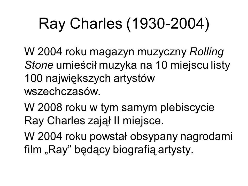 Ray Charles (1930-2004) W 2004 roku magazyn muzyczny Rolling Stone umieścił muzyka na 10 miejscu listy 100 największych artystów wszechczasów.