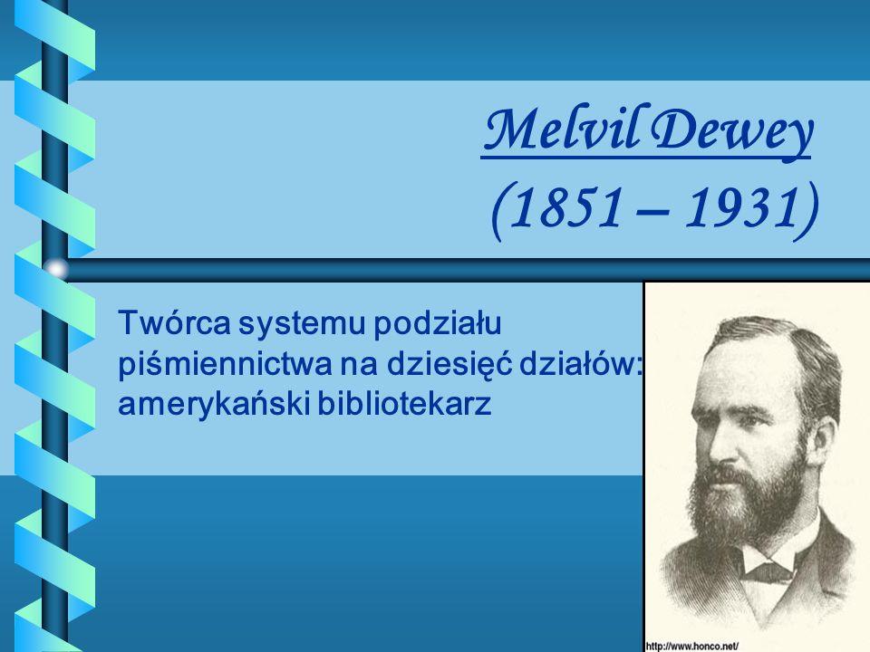 Melvil Dewey (1851 – 1931) Twórca systemu podziału piśmiennictwa na dziesięć działów: amerykański bibliotekarz.