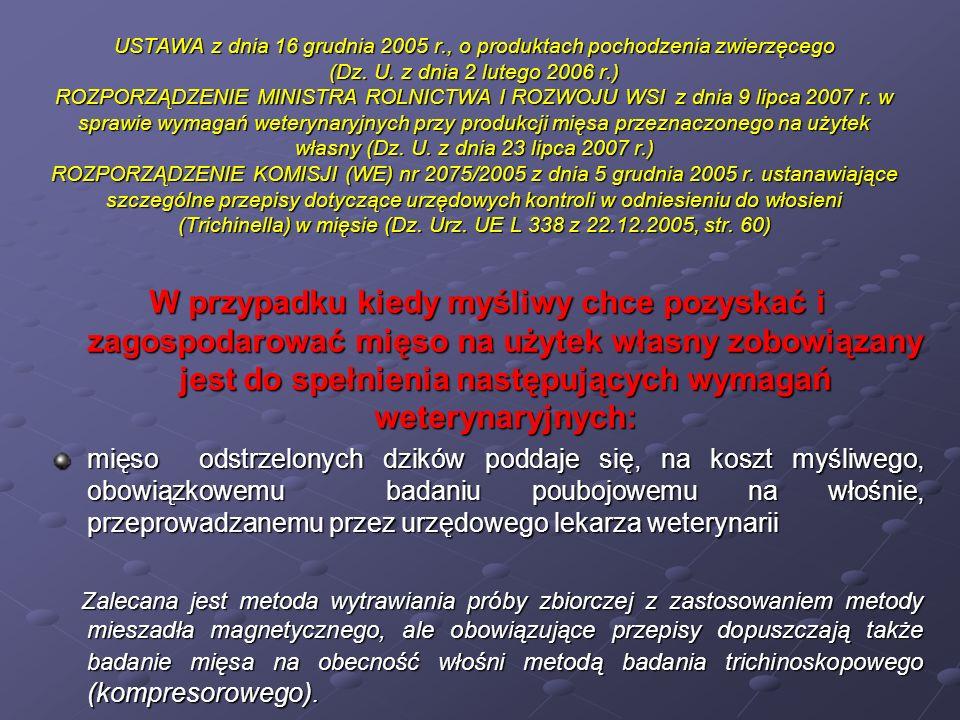 USTAWA z dnia 16 grudnia 2005 r., o produktach pochodzenia zwierzęcego (Dz. U. z dnia 2 lutego 2006 r.) ROZPORZĄDZENIE MINISTRA ROLNICTWA I ROZWOJU WSI z dnia 9 lipca 2007 r. w sprawie wymagań weterynaryjnych przy produkcji mięsa przeznaczonego na użytek własny (Dz. U. z dnia 23 lipca 2007 r.) ROZPORZĄDZENIE KOMISJI (WE) nr 2075/2005 z dnia 5 grudnia 2005 r. ustanawiające szczególne przepisy dotyczące urzędowych kontroli w odniesieniu do włosieni (Trichinella) w mięsie (Dz. Urz. UE L 338 z 22.12.2005, str. 60)