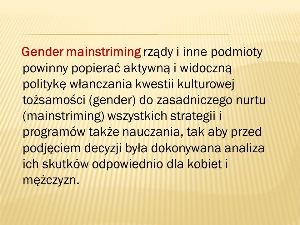 Gender mainstriming rządy i inne podmioty powinny popierać aktywną i widoczną politykę włanczania kwestii kulturowej tożsamości (gender) do zasadniczego nurtu (mainstriming) wszystkich strategii i programów także nauczania, tak aby przed podjęciem decyzji była dokonywana analiza ich skutków odpowiednio dla kobiet i mężczyzn.