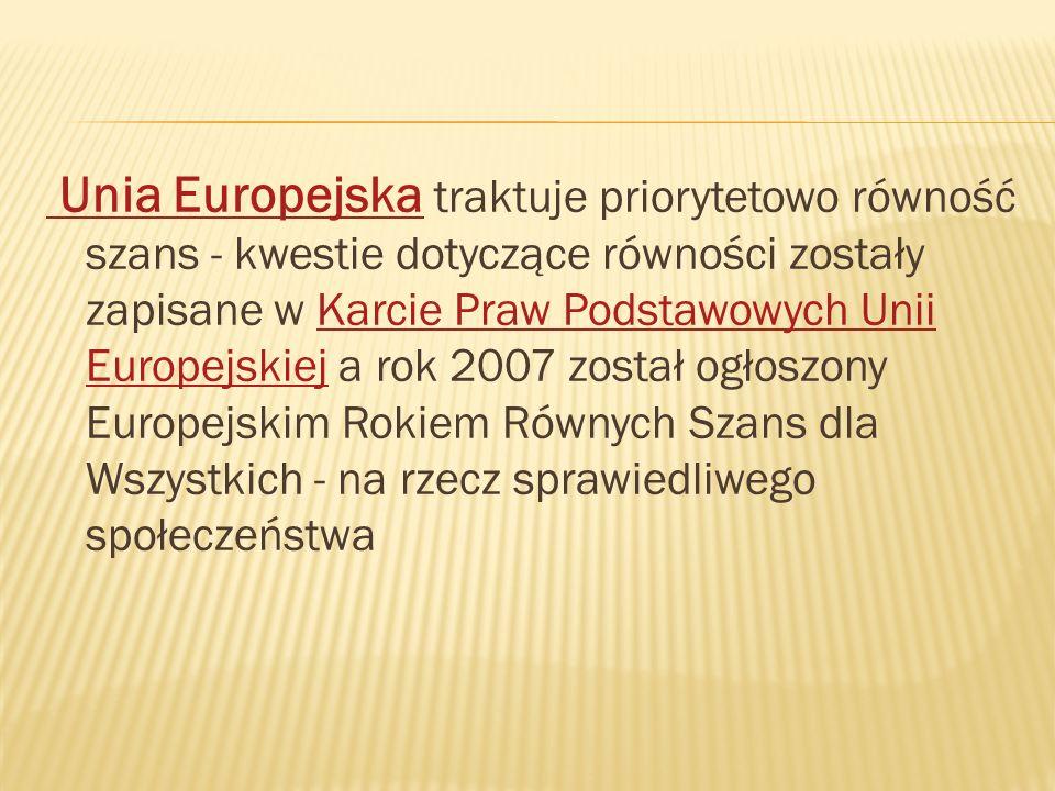 Unia Europejska traktuje priorytetowo równość szans - kwestie dotyczące równości zostały zapisane w Karcie Praw Podstawowych Unii Europejskiej a rok 2007 został ogłoszony Europejskim Rokiem Równych Szans dla Wszystkich - na rzecz sprawiedliwego społeczeństwa