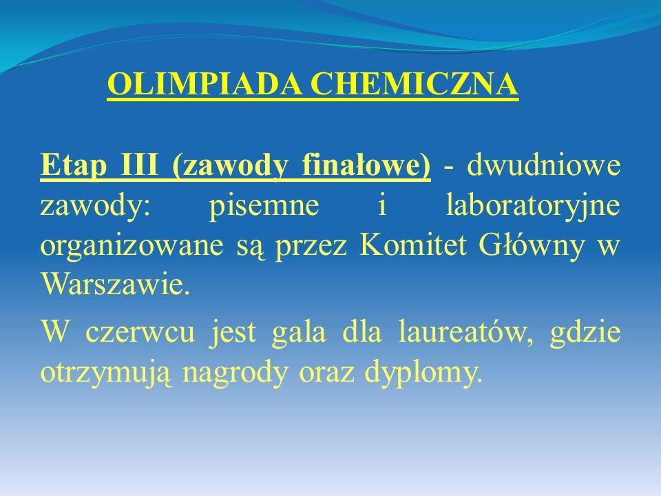 OLIMPIADA CHEMICZNA Etap III (zawody finałowe) - dwudniowe zawody: pisemne i laboratoryjne organizowane są przez Komitet Główny w Warszawie.