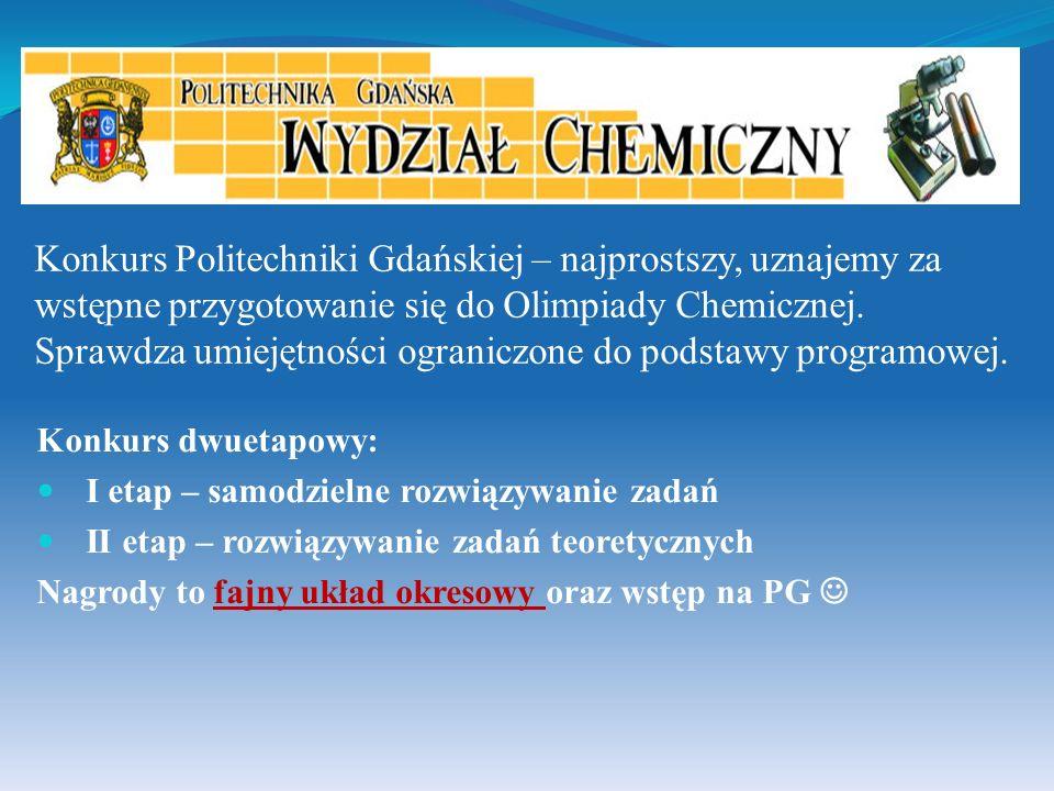 Konkurs Politechniki Gdańskiej – najprostszy, uznajemy za wstępne przygotowanie się do Olimpiady Chemicznej. Sprawdza umiejętności ograniczone do podstawy programowej.