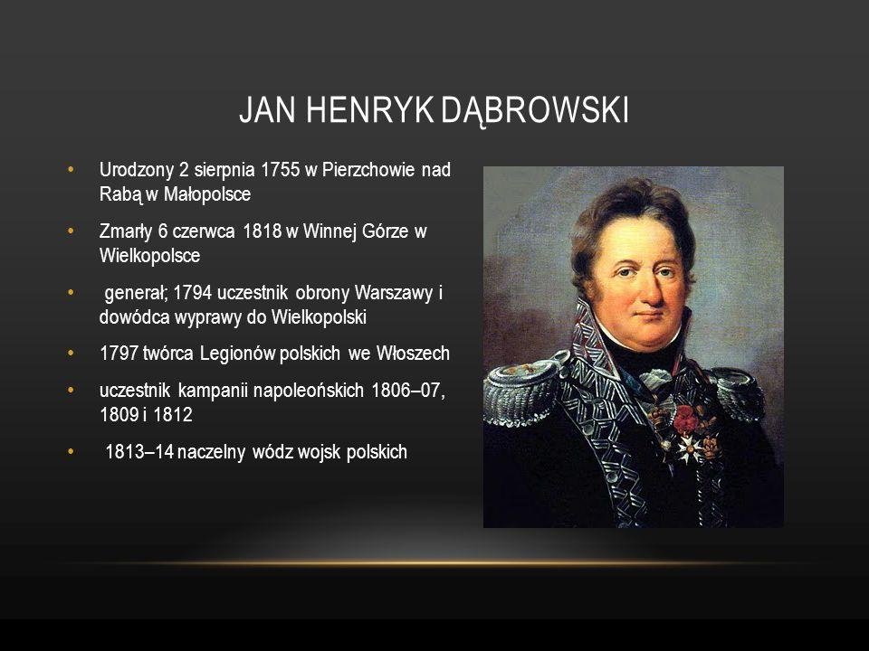 Jan henryk dąbrowskiUrodzony 2 sierpnia 1755 w Pierzchowie nad Rabą w Małopolsce. Zmarły 6 czerwca 1818 w Winnej Górze w Wielkopolsce.