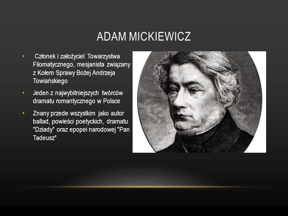 Adam mickiewicz Członek i założyciel Towarzystwa Filomatycznego, mesjanista związany z Kołem Sprawy Bożej Andrzeja Towiańskiego.