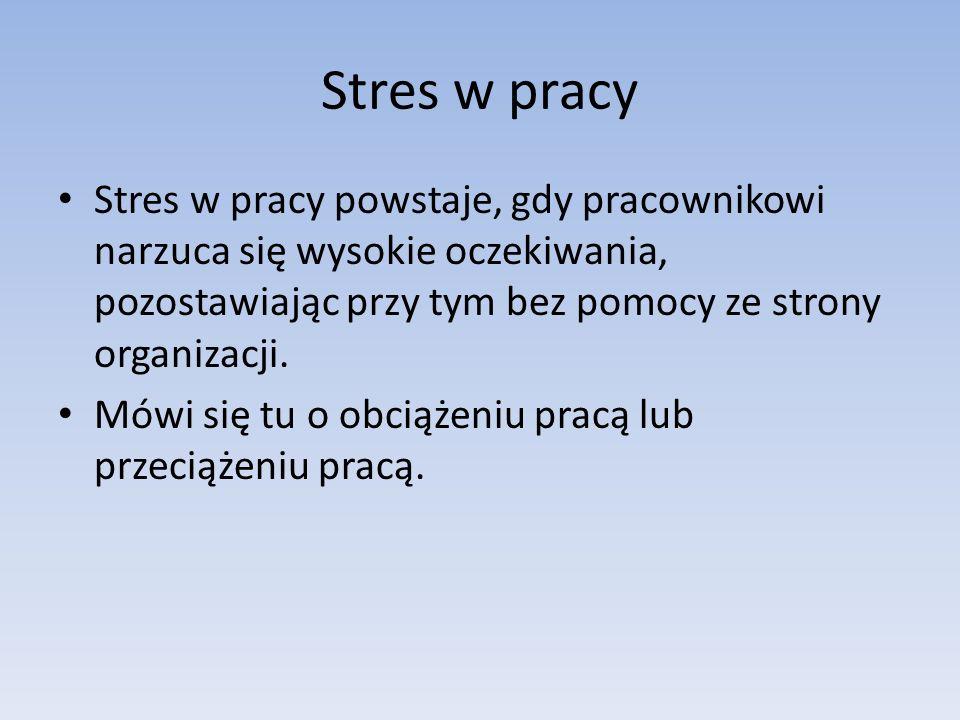 Stres w pracy Stres w pracy powstaje, gdy pracownikowi narzuca się wysokie oczekiwania, pozostawiając przy tym bez pomocy ze strony organizacji.