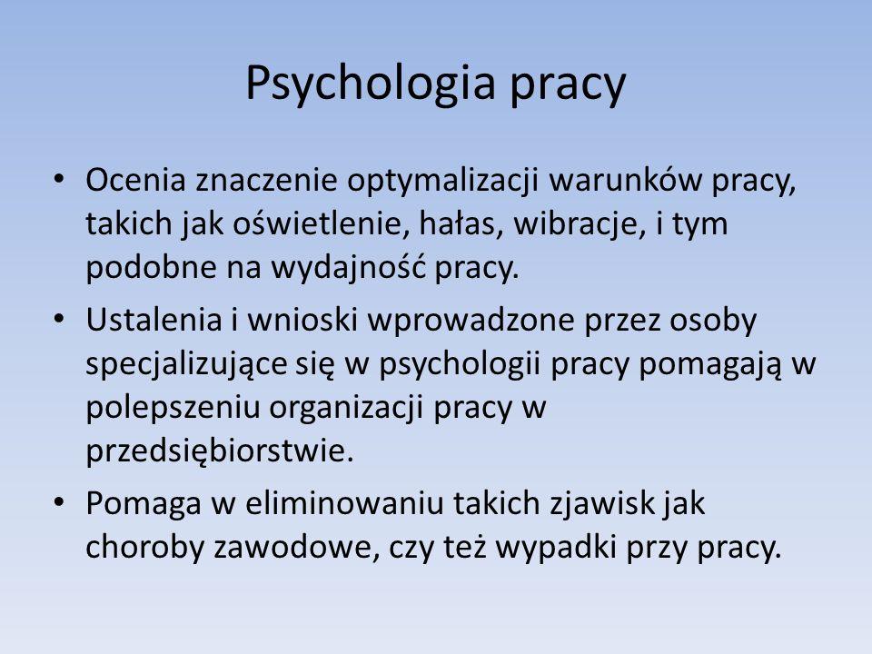Psychologia pracy Ocenia znaczenie optymalizacji warunków pracy, takich jak oświetlenie, hałas, wibracje, i tym podobne na wydajność pracy.