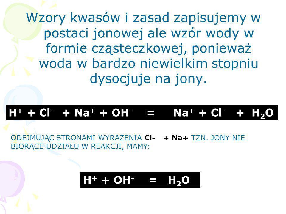 Wzory kwasów i zasad zapisujemy w postaci jonowej ale wzór wody w formie cząsteczkowej, ponieważ woda w bardzo niewielkim stopniu dysocjuje na jony.