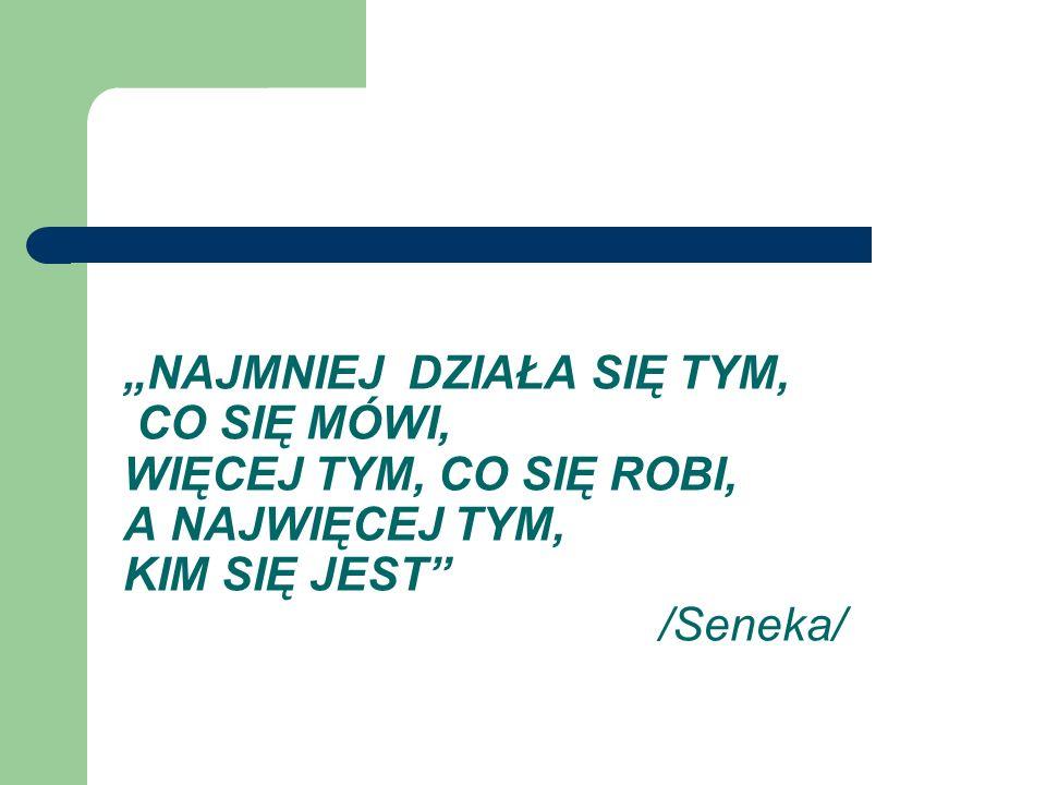 """""""NAJMNIEJ DZIAŁA SIĘ TYM, CO SIĘ MÓWI, WIĘCEJ TYM, CO SIĘ ROBI, A NAJWIĘCEJ TYM, KIM SIĘ JEST /Seneka/"""