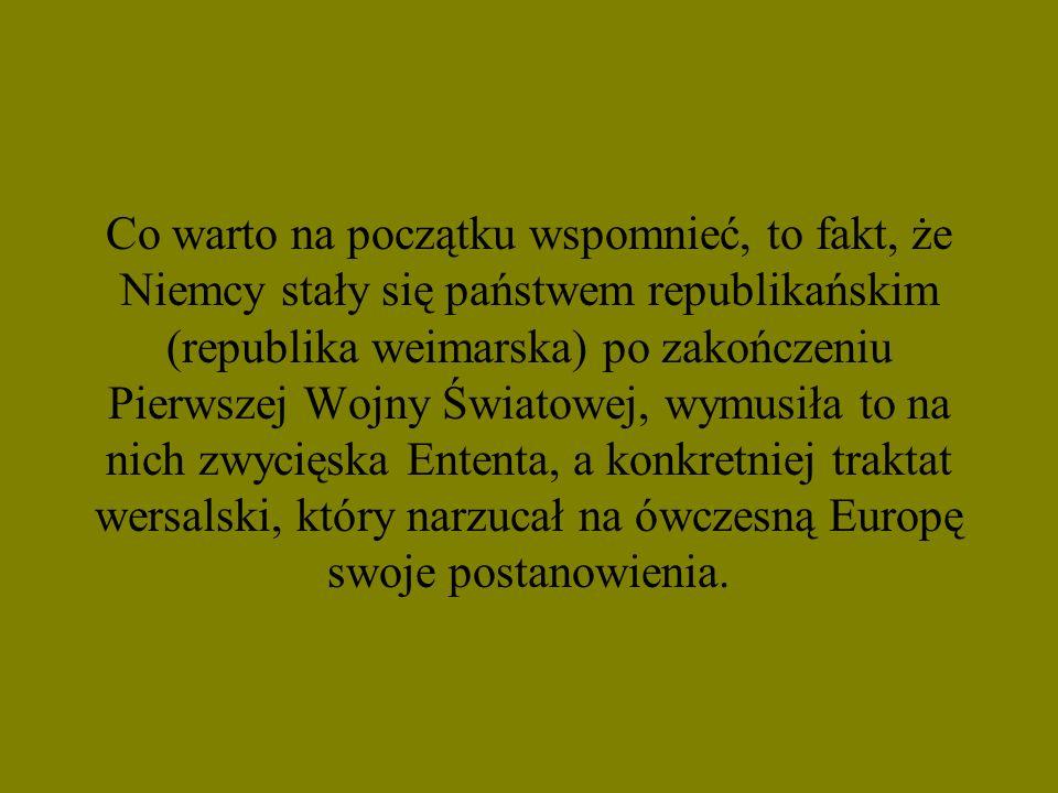 Co warto na początku wspomnieć, to fakt, że Niemcy stały się państwem republikańskim (republika weimarska) po zakończeniu Pierwszej Wojny Światowej, wymusiła to na nich zwycięska Ententa, a konkretniej traktat wersalski, który narzucał na ówczesną Europę swoje postanowienia.