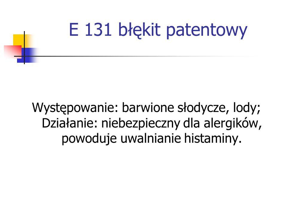 E 131 błękit patentowyWystępowanie: barwione słodycze, lody; Działanie: niebezpieczny dla alergików, powoduje uwalnianie histaminy.