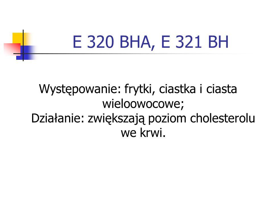 E 320 BHA, E 321 BH Występowanie: frytki, ciastka i ciasta wieloowocowe; Działanie: zwiększają poziom cholesterolu we krwi.