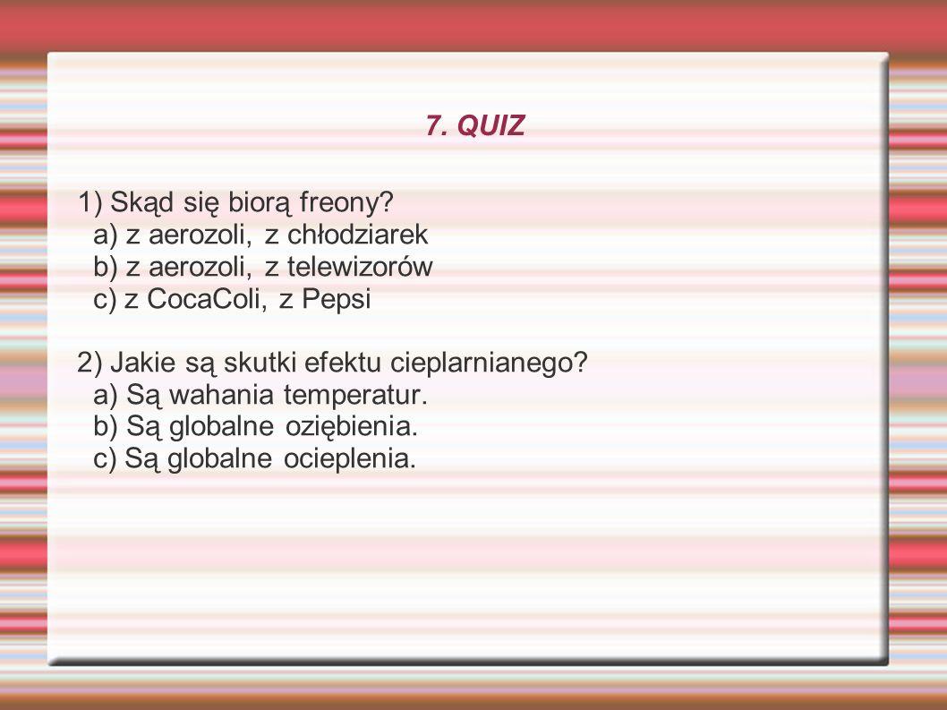 7. QUIZ 1) Skąd się biorą freony a) z aerozoli, z chłodziarek. b) z aerozoli, z telewizorów. c) z CocaColi, z Pepsi.