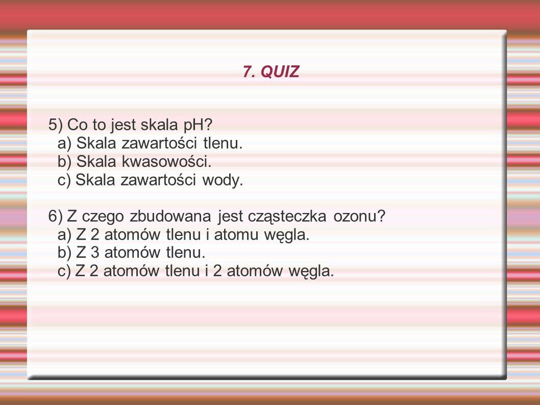 7. QUIZ 5) Co to jest skala pH a) Skala zawartości tlenu. b) Skala kwasowości. c) Skala zawartości wody.