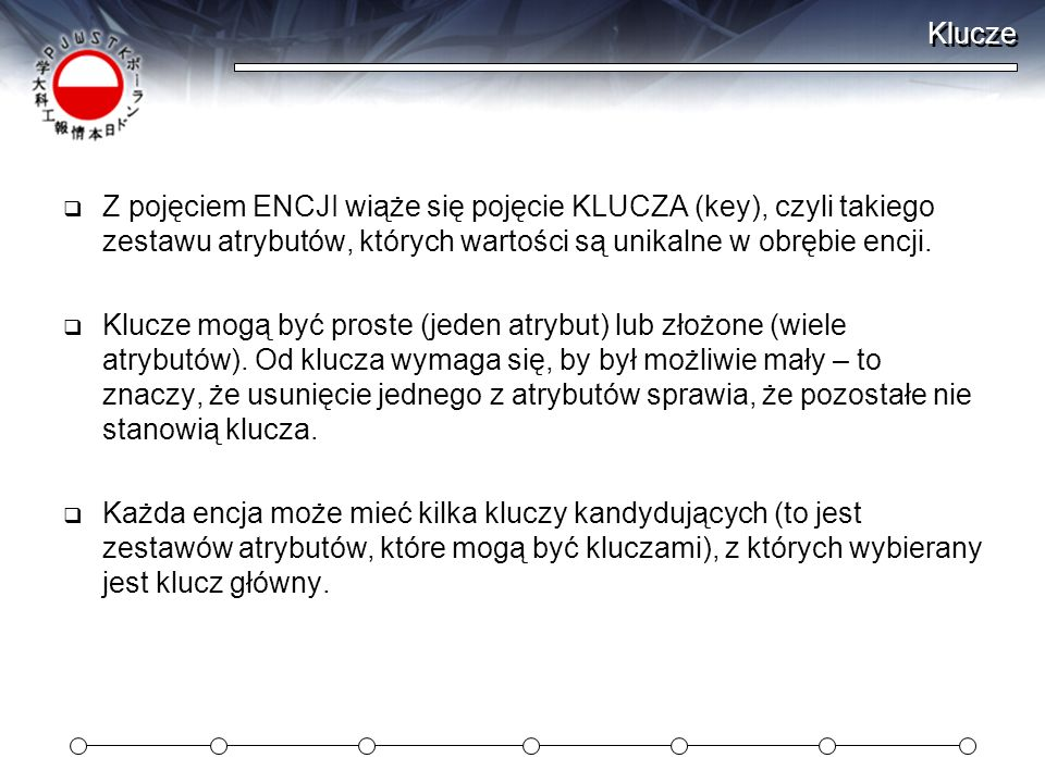Klucze Z pojęciem ENCJI wiąże się pojęcie KLUCZA (key), czyli takiego zestawu atrybutów, których wartości są unikalne w obrębie encji.