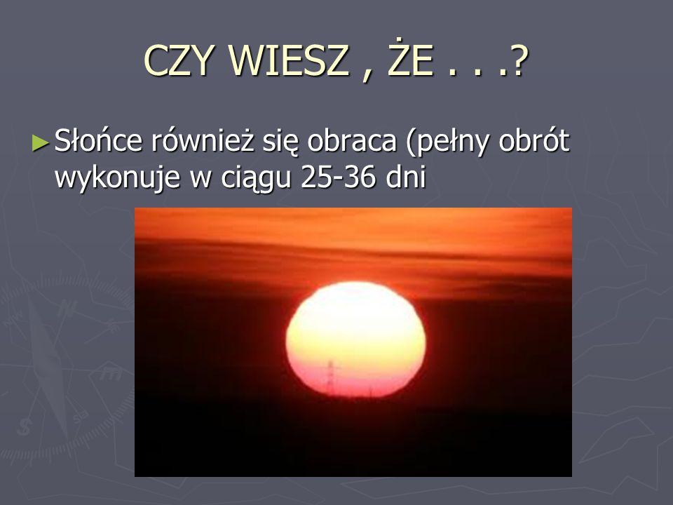 CZY WIESZ , ŻE . . . Słońce również się obraca (pełny obrót wykonuje w ciągu 25-36 dni