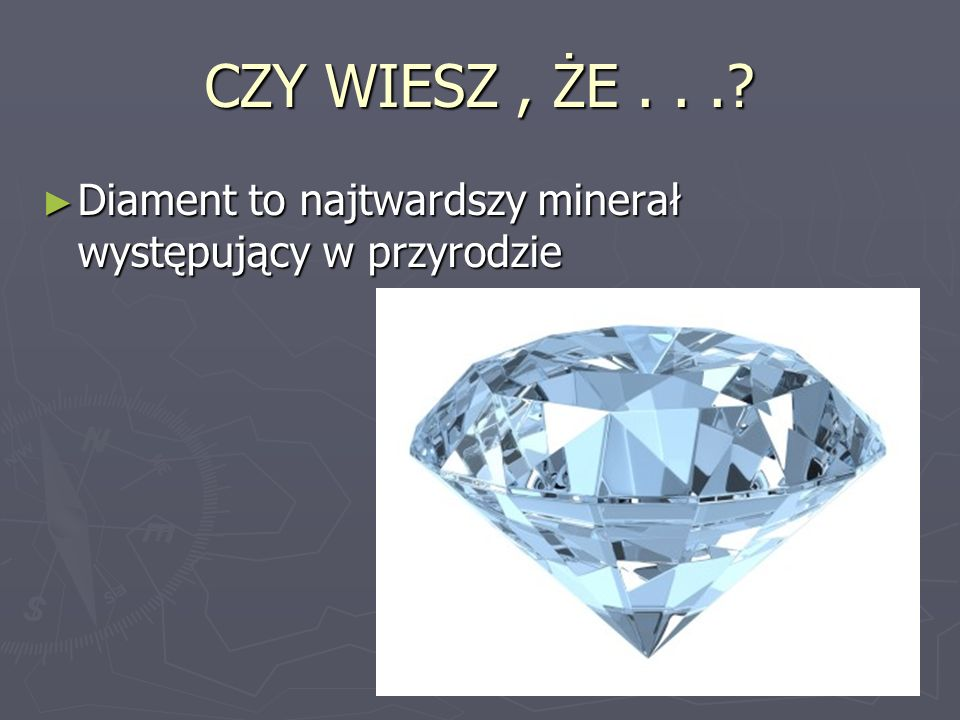 CZY WIESZ , ŻE . . . Diament to najtwardszy minerał występujący w przyrodzie