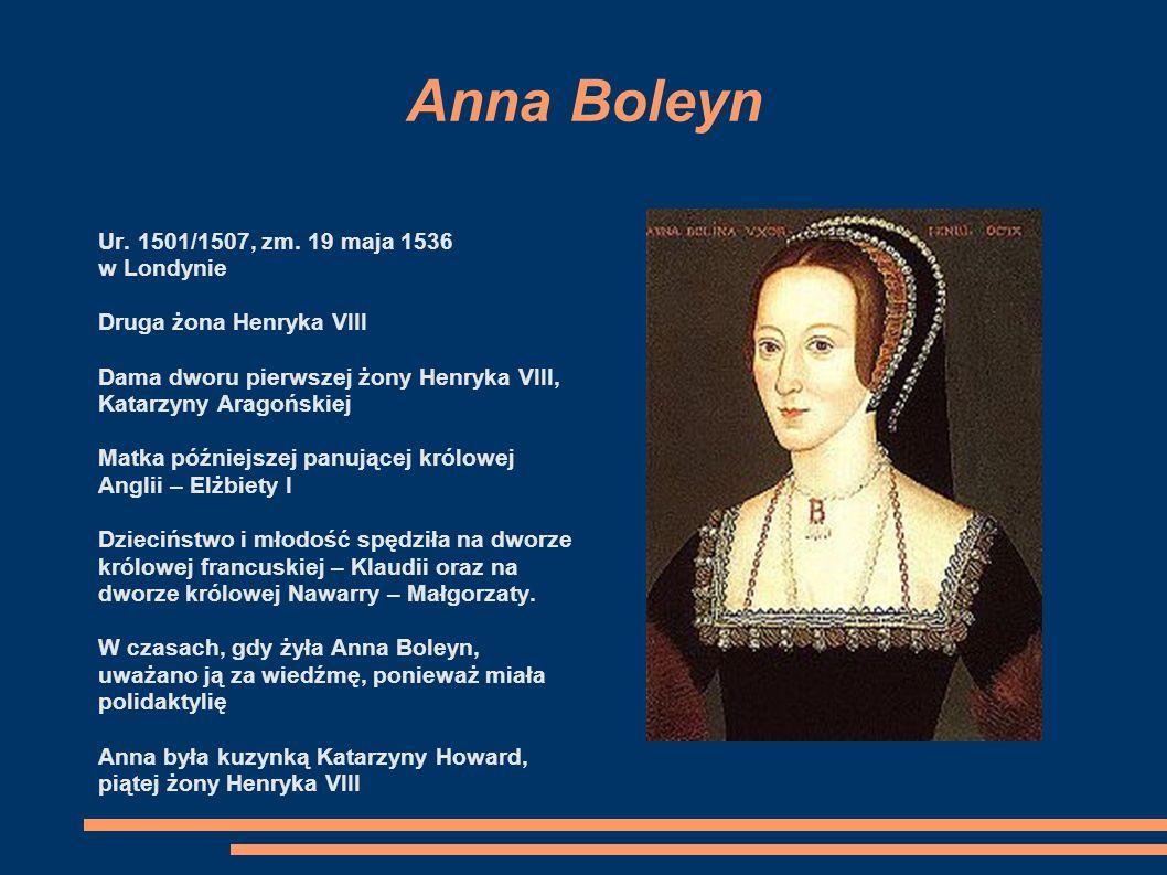 Anna Boleyn Ur. 1501/1507, zm. 19 maja 1536 w Londynie