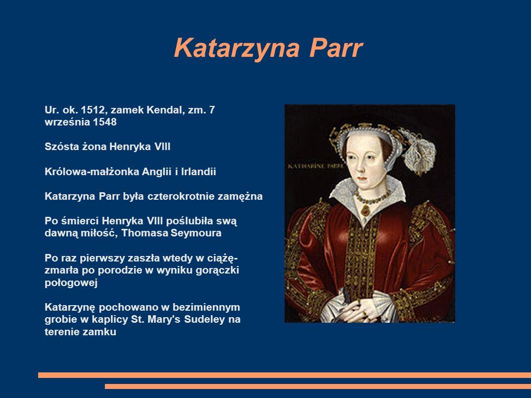 Katarzyna Parr Ur. ok. 1512, zamek Kendal, zm. 7 września 1548