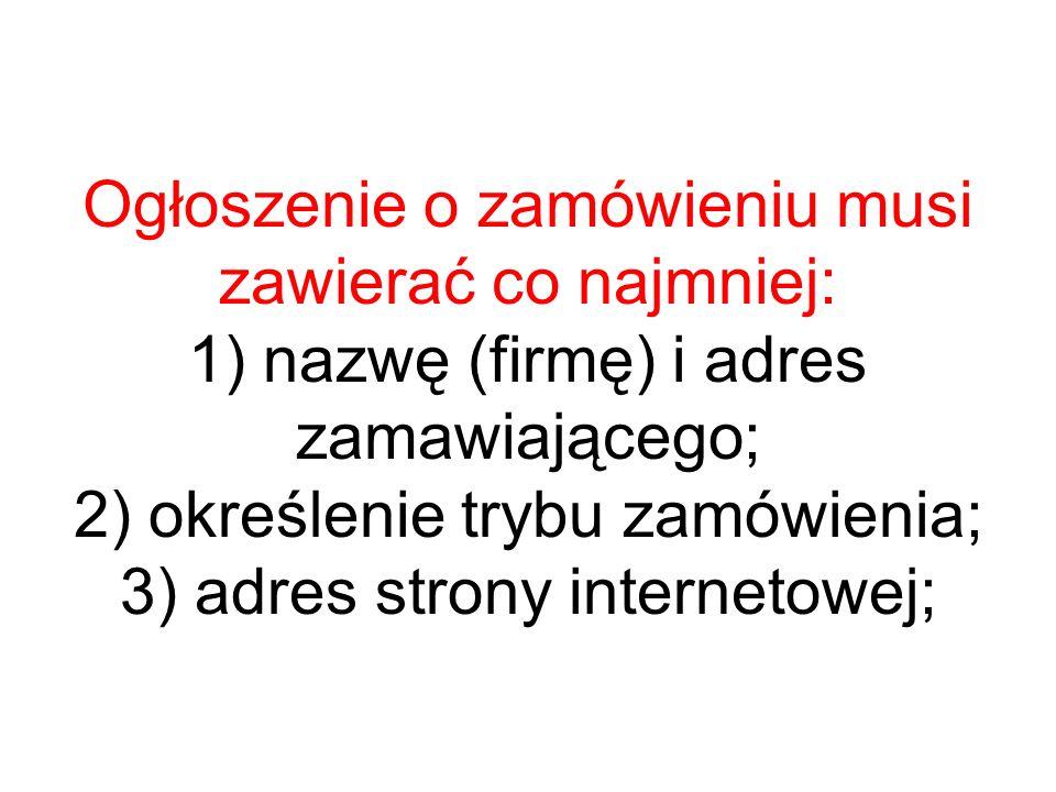 Ogłoszenie o zamówieniu musi zawierać co najmniej: 1) nazwę (firmę) i adres zamawiającego; 2) określenie trybu zamówienia; 3) adres strony internetowej;