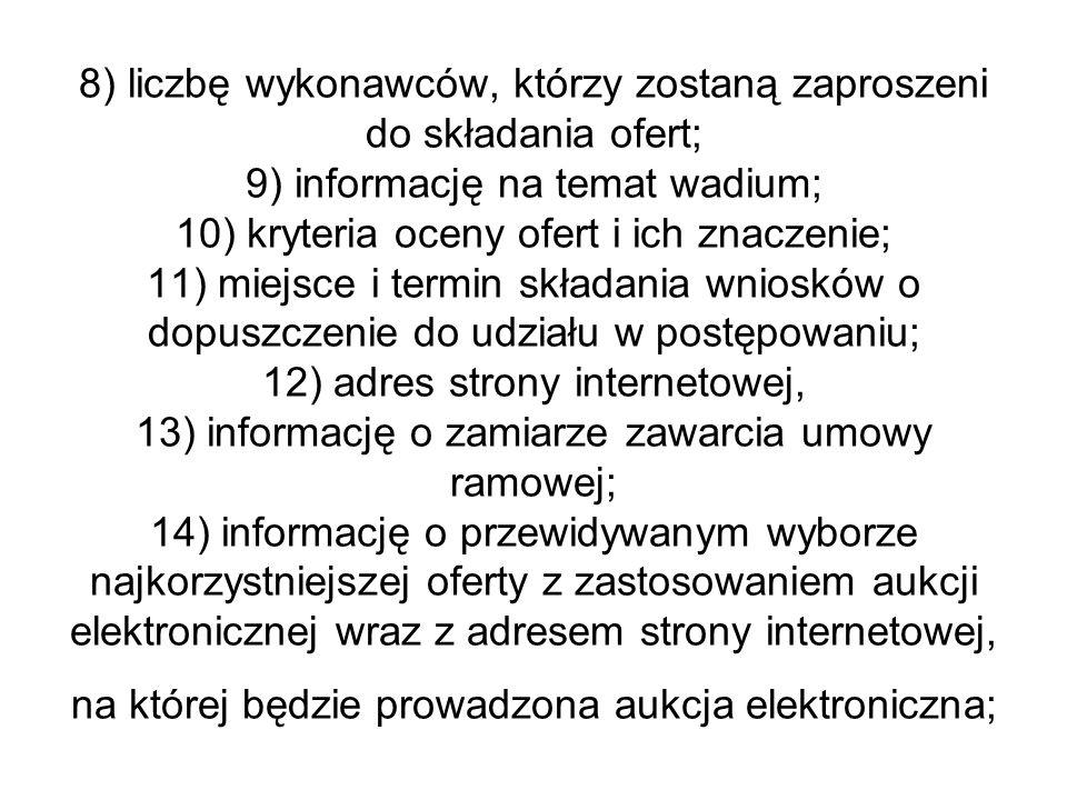 8) liczbę wykonawców, którzy zostaną zaproszeni do składania ofert; 9) informację na temat wadium; 10) kryteria oceny ofert i ich znaczenie; 11) miejsce i termin składania wniosków o dopuszczenie do udziału w postępowaniu; 12) adres strony internetowej, 13) informację o zamiarze zawarcia umowy ramowej; 14) informację o przewidywanym wyborze najkorzystniejszej oferty z zastosowaniem aukcji elektronicznej wraz z adresem strony internetowej, na której będzie prowadzona aukcja elektroniczna;