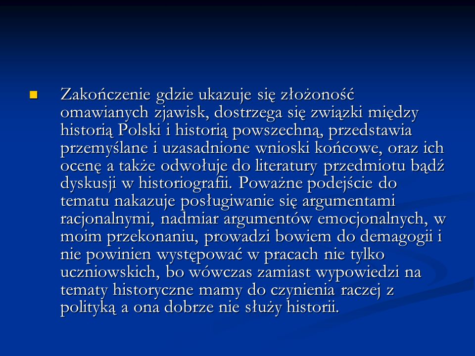 Zakończenie gdzie ukazuje się złożoność omawianych zjawisk, dostrzega się związki między historią Polski i historią powszechną, przedstawia przemyślane i uzasadnione wnioski końcowe, oraz ich ocenę a także odwołuje do literatury przedmiotu bądź dyskusji w historiografii.