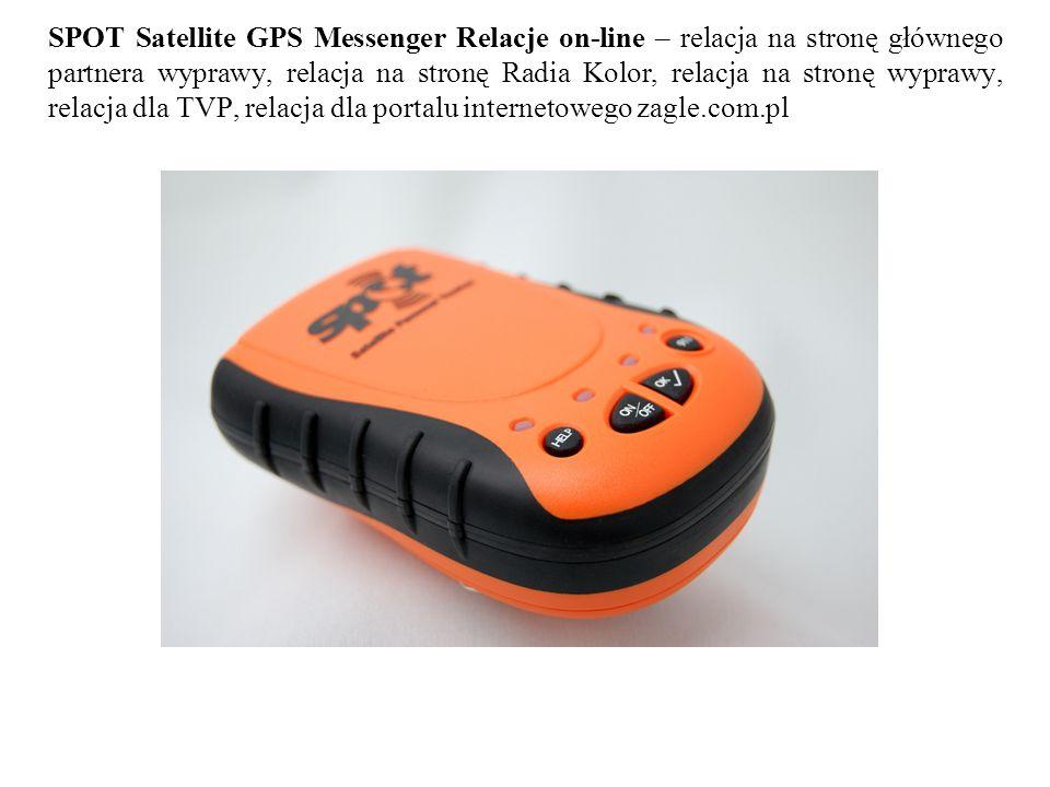 SPOT Satellite GPS Messenger Relacje on-line – relacja na stronę głównego partnera wyprawy, relacja na stronę Radia Kolor, relacja na stronę wyprawy, relacja dla TVP, relacja dla portalu internetowego zagle.com.pl
