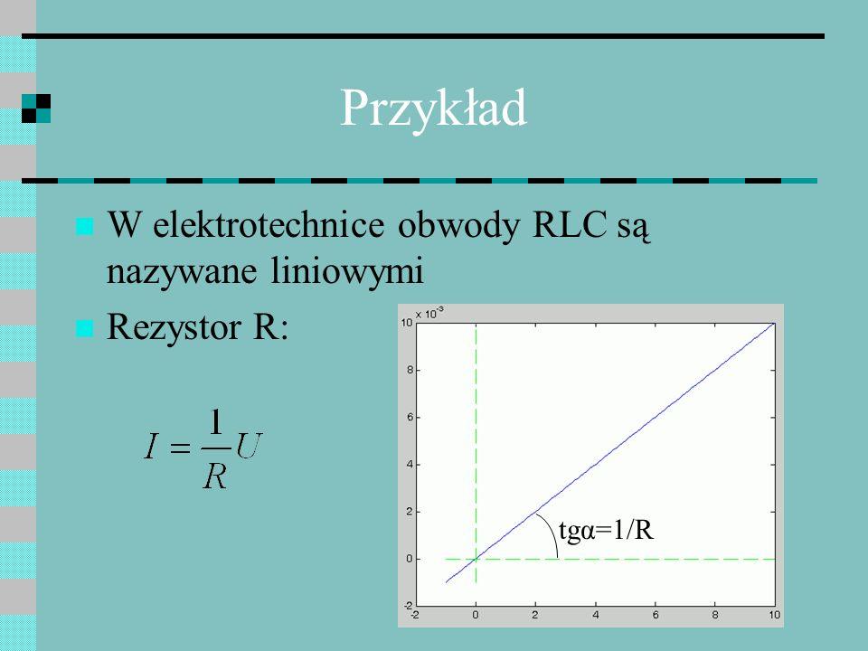 Przykład W elektrotechnice obwody RLC są nazywane liniowymi