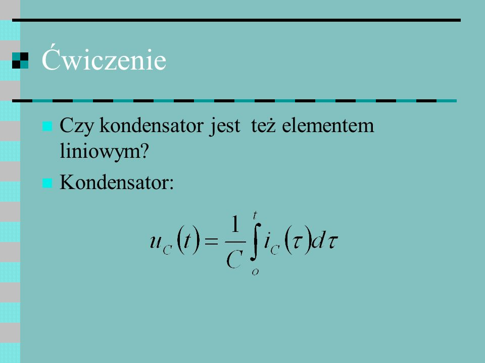 Ćwiczenie Czy kondensator jest też elementem liniowym Kondensator: