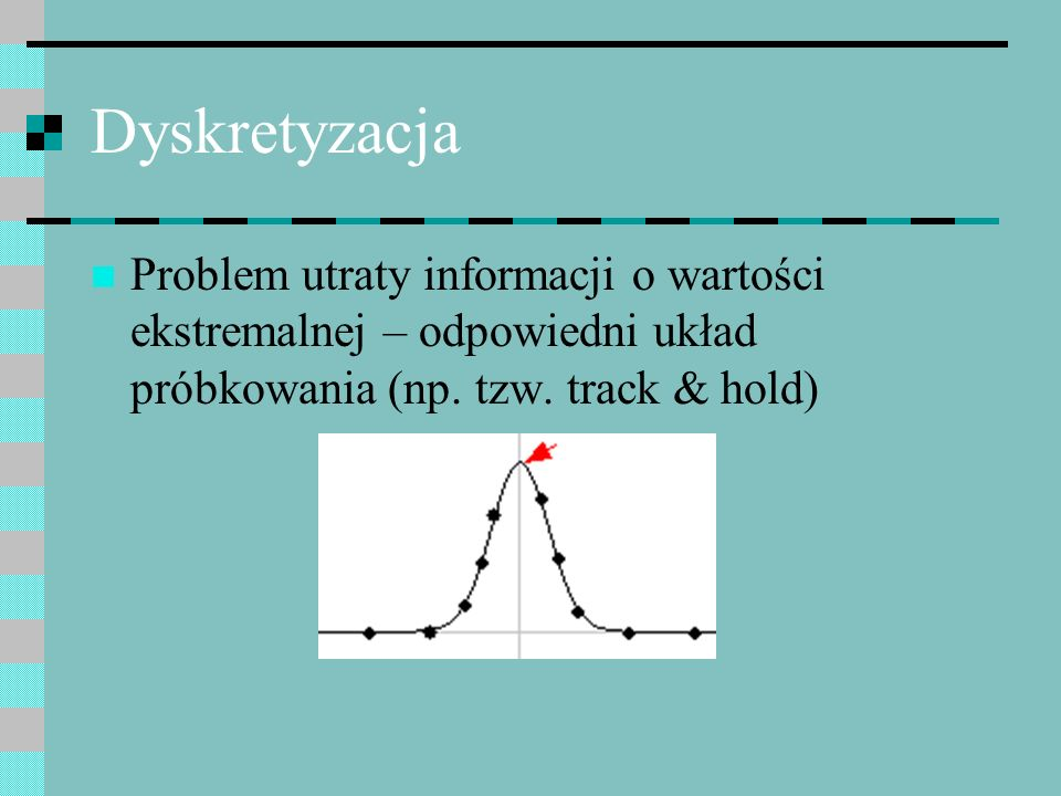 DyskretyzacjaProblem utraty informacji o wartości ekstremalnej – odpowiedni układ próbkowania (np.