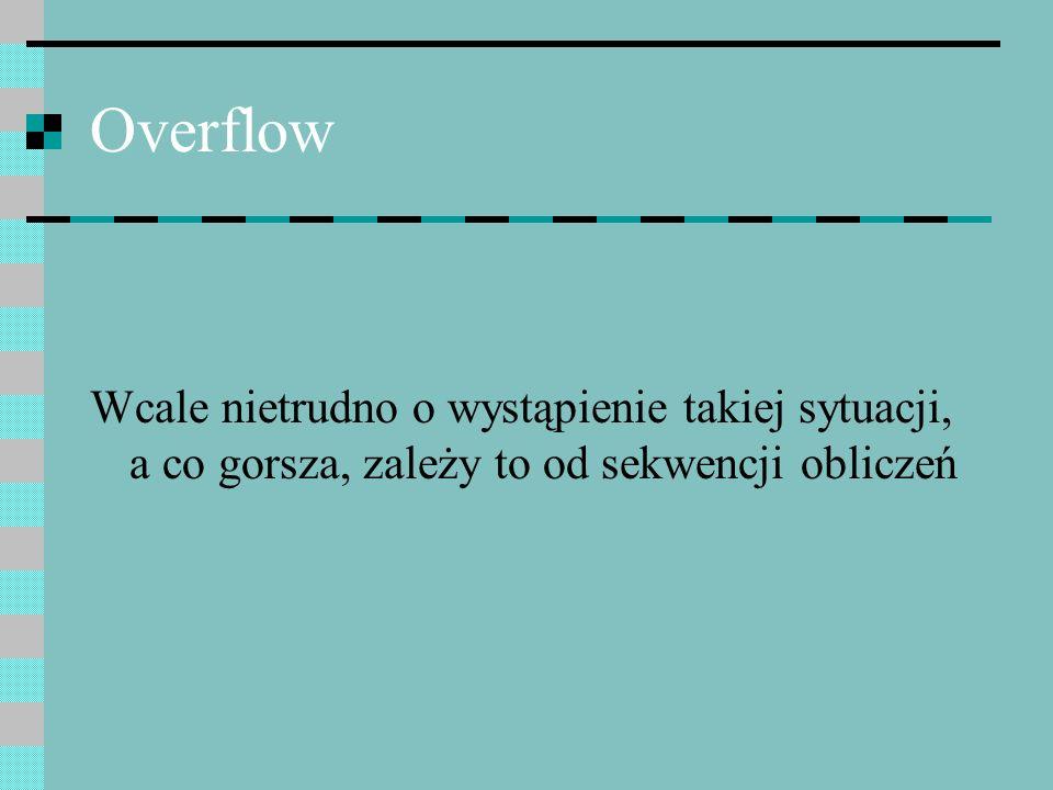 Overflow Wcale nietrudno o wystąpienie takiej sytuacji, a co gorsza, zależy to od sekwencji obliczeń.