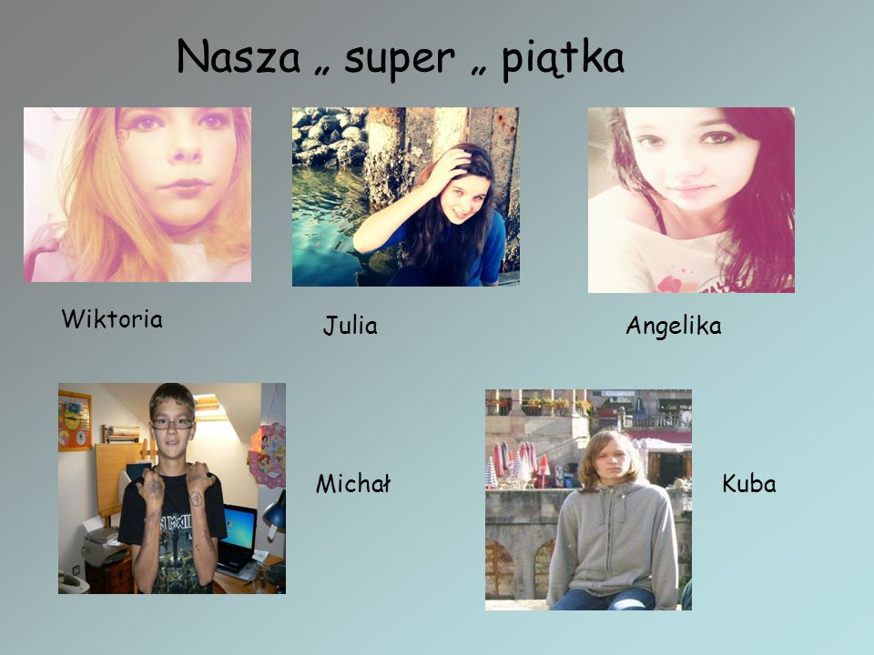 "Nasza "" super "" piątka Wiktoria Julia Angelika Michał Kuba"