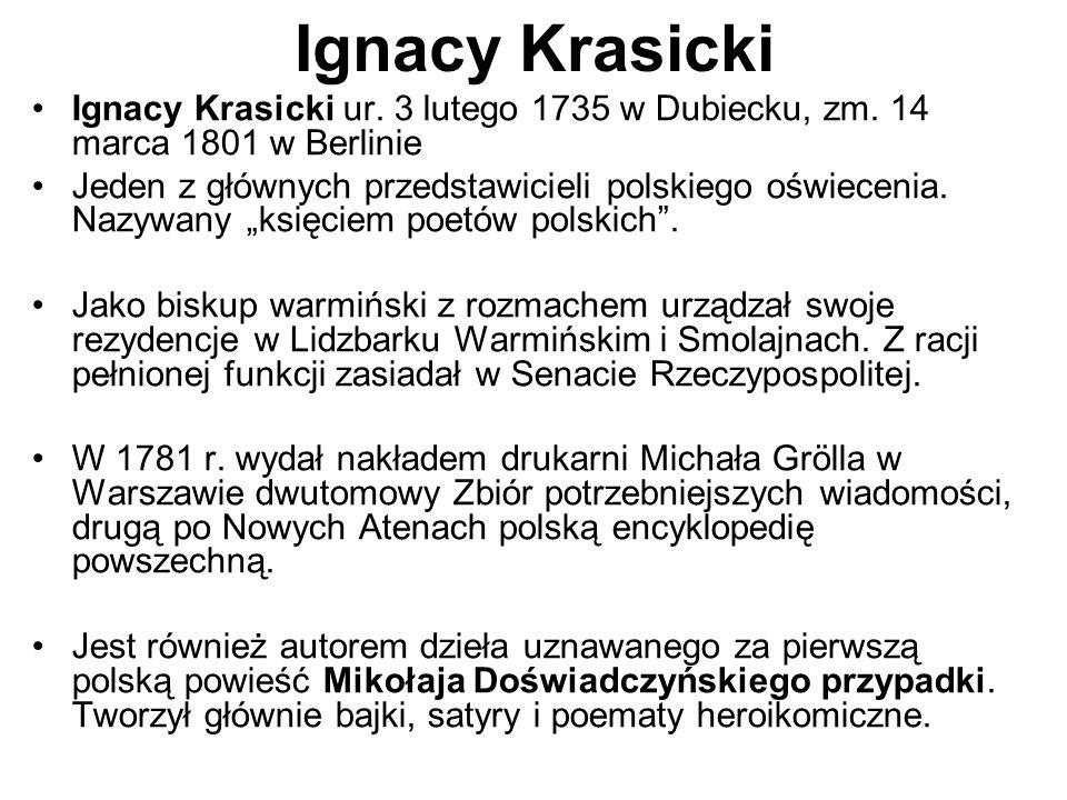 Ignacy Krasicki Ignacy Krasicki ur. 3 lutego 1735 w Dubiecku, zm. 14 marca 1801 w Berlinie.