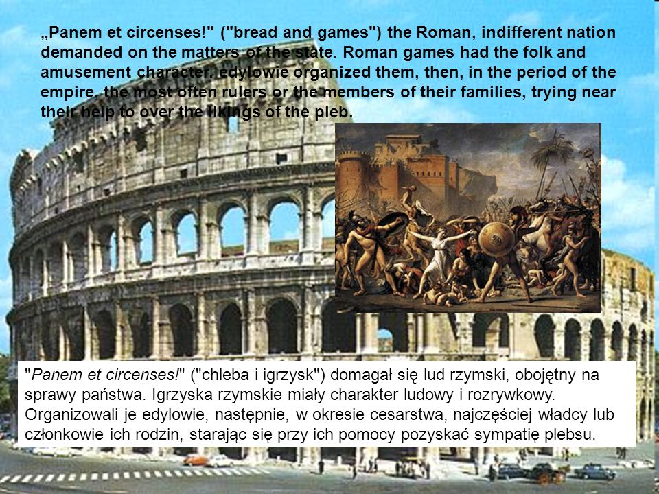 """Panem et circenses! ( bread and games ) the Roman, indifferent nation demanded on the matters of the state. Roman games had the folk and amusement character. edylowie organized them, then, in the period of the empire, the most often rulers or the members of their families, trying near their help to over the likings of the pleb."