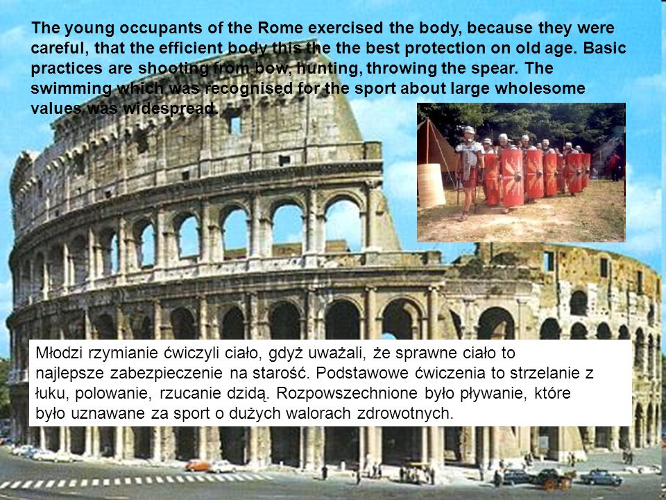 The young occupants of the Rome exercised the body, because they were careful, that the efficient body this the the best protection on old age. Basic practices are shooting from bow, hunting, throwing the spear. The swimming which was recognised for the sport about large wholesome values was widespread.